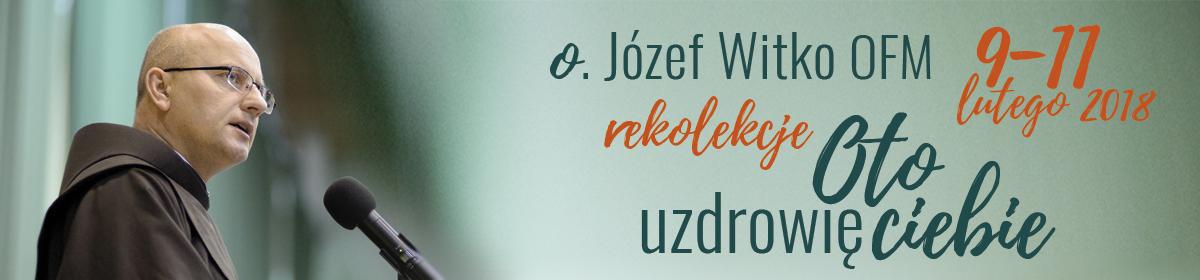 """""""Oto uzdrowię ciebie"""" – rekolekcje charyzmatyczne z o. Józefem Witko OFM – Toruń 9-11 lutego 2018 r."""